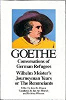 Conversations of German Refugees / Wilhelm Meister's Journeyman Years, or The Renunciants (The Collected Works, Vol. 10)