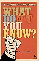 What Don't You Know?: Philosophical Provocations