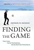 Finding the Game: Three Years, Twenty-five Countries, and the Search for Pickup Soccer