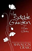 The Suicide Garden and Other Stories: Notes from a Life in Progress