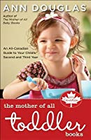 The Mother Of All Toddler Books: An All Canadian Guide To Your Child's Second And Third Years