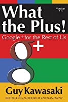 What the Plus!: Google+ for the Rest of Us What the Plus!: Google+ for the Rest of Us