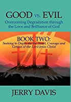 Good vs. Evil...Overcoming Degradation Through the Love and Brilliance of God: Book Two: Seeking to Duplicate the Heart, Courage and Genius of the Lor