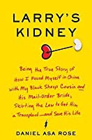 Larry's Kidney: Being the True Story of How I Found Myself in China with My Black Sheep Cousin and His Mail-Order Bride, Skirting the Law to Get Him a Transplant--and Save His Life