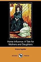 Home Influence: A Tale for Mothers and Daughters (Dodo Press)
