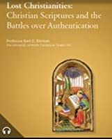 Lost Christianities: Christian Scriptures & the Battles over Authentication