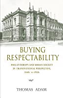 Buying Respectability: Philanthropy and Urban Society in Transnational Perspective, 1840s to 1930s