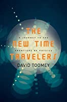 The New Time Travelers: A Journey to the Frontiers of Physics