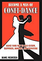 Become a Man of Confi-Dance: Dance Your Way to Self-Esteem, Happiness, Romance and Adventure