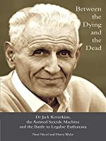 Between the Dying and the Dead - Dr. Jack Kevorkian, the Assisted Suicide Machine and the Battle to Legalise Euthanasia