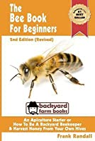 The Bee Book for Beginners 2nd Edition (Revised) an Apiculture Starter or How to Be a Backyard Beekeeper and Harvest Honey from Your Own Bee Hives