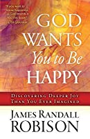God Wants You to Be Happy: Discovering Deeper Joy Than You Ever Imagined