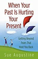 When Your Past Is Hurting Your Present: Getting Beyond Fears That Hold You Back