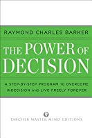 The Power of Decision: A Step-By-Step Program to Overcome Indecision and Live Without Failure Forever