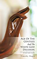 Age of the Gentiles and the White God Delusion: A True Logical Bible Study On, Race, Sex, Power, Politics, and War