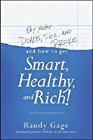 Why You're Dumb, Sick and Broke and How to Get Smart, Healthy, and Rich!