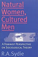 Natural Women, Cultured Men: A Feminist Perspective on Sociological Theory
