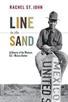 Line in the Sand: A History of the Western U.S.-Mexico Border: A History of the Western U.S.-Mexico Border