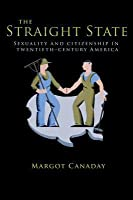 The Straight State: Sexuality and Citizenship in Twentieth-Century America: Sexuality and Citizenship in Twentieth-Century America