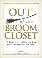 Out of the Broom Closet: 50 True Stories of Witches Who Found and Embraced the Craft