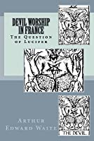Devil Worship in France: Or, the Question of Lucifer