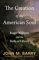The Creation of the American Soul: Roger Williams and the Birth of Liberty