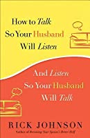 How to Talk So Your Husband Will Listen: And Listen So Your Husband Will Talk