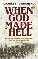 When God Made Hell: The British Invasion of Mesopotamia and the Creation of Iraq 1914-1921