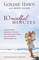 10 Mindful Minutes: Giving Our Children - And Ourselves - The Social and Emotional Skills to Reduce Stress and Anxiety for Healthier, Happier Lives. by Goldie Hawn, Wendy Holden