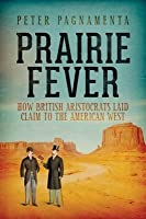 Prairie Fever: How British Aristocrats Laid Claim to the American West. Peter Pagnamenta