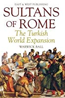 Sultans of Rome: The Turkish World Expansion. by Warwick Ball