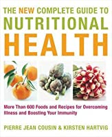 The New Complete Guide to Nutritional Health: More Than 600 Foods and Recipes for Overcoming Illness & Boosting Your Immunity. Pierre Jean Cousin & Kirsten Hartvig