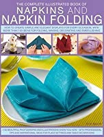 The Complete Illustrated Book of Napkins and Napkin Folding: How to Create Simple and Elegant Displays for Every Occasion, with More Than 150 Ideas for Folding, Making, Decorating and Embellishing
