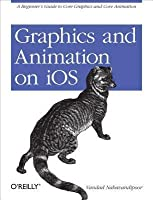 Graphics and Animation on IOS: A Beginner's Guide to Core Graphics and Core Animation