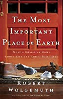 The Most Important Place on Earth: What a Christian Home Looks Like and How to Build One