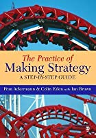 The Practice of Making Strategy: A Step-By-Step Guide