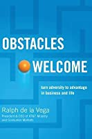 Obstacles Welcome: How to Turn Adversity Into Advantage in Business and in Life