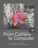 From Camera to Computer: How to Make Fine Photographs Through Examples, Tips, and Techniques