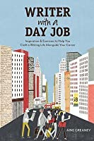 Writer with a Day Job: Inspiration & Exercises to Help You Craft a Writing Life Alongside Your Career