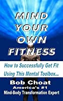 Mind Your Own Fitness: How to Successfully Get Fit Using This Mental Toolbox