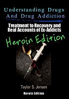 Understanding Drugs and Drug Addiction: Treatment to Recovery and Real Accounts of Ex-Addicts Volume VI - Heroin Edition