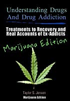 Understanding Drugs and Drug Addiction: Treatment to Recovery and Real Accounts of Ex-Addicts / Volume V Marijuana Edition