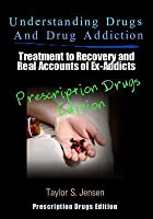 Understanding Drugs and Drug Addiction: Treatment to Recovery and Real Accounts of Ex-Addicts Volume III - Prescription Drugs Edition