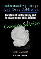 Understanding Drugs and Drug Addiction: Treatment to Recovery and Real Accounts of Ex-Addicts / Volume IV - Cocaine Edition