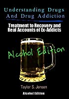 Understanding Drugs and Drug Addiction: Treatment to Recovery and Real Accounts of Ex-Addicts Volume VII - Alcoholism Edition