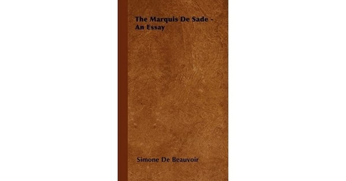 the marquis de sade an essay by simone de beauvoir The marquis de sade, vilified by respectable society from his own time through ours, apotheosized by apollinaire as the freest spirit that has yet existed, wrote the 120 days of sodom while imprisoned in the bastille  the marquis de sade: an essay by simone de beauvoir sade (marquis de), simone de beauvoir snippet view - 1953 common.