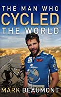 The Man Who Cycled the World. Mark Beaumont