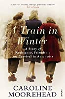 A Train in Winter: A Story of Resistance, Friendship and Survival in Auschwitz