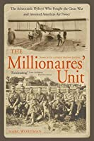 The Millionaires' Unit: The Aristocratic Flyboys Who Fought The Great War And Invented America's Air Might