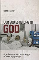 Our Bodies Belong to God: Organ Transplants, Islam, and the Struggle for Human Dignity in Egypt